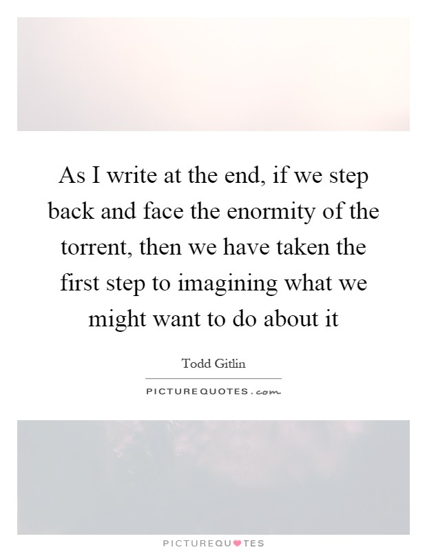 As I write at the end, if we step back and face the enormity of the torrent, then we have taken the first step to imagining what we might want to do about it Picture Quote #1