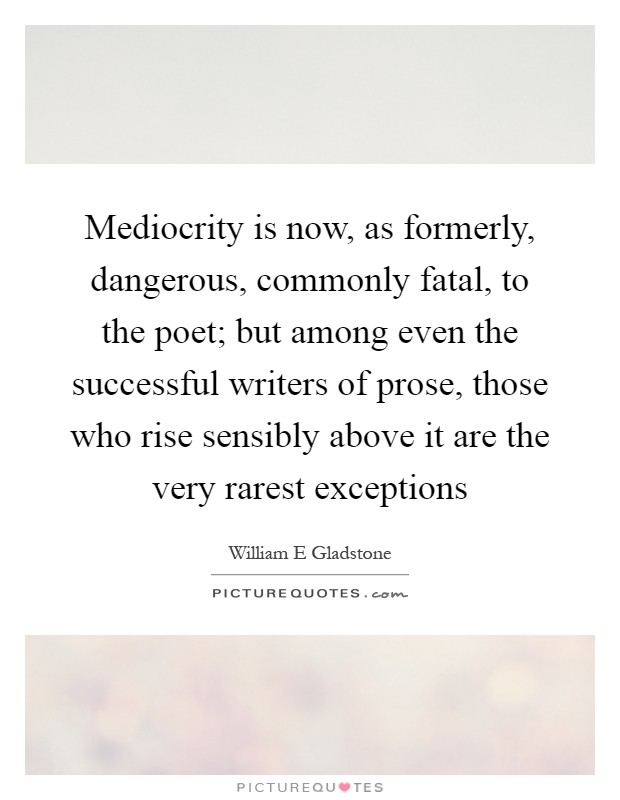 Mediocrity is now, as formerly, dangerous, commonly fatal, to the poet; but among even the successful writers of prose, those who rise sensibly above it are the very rarest exceptions Picture Quote #1