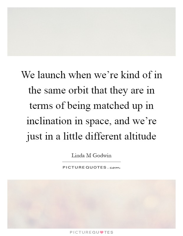 We launch when we're kind of in the same orbit that they are in terms of being matched up in inclination in space, and we're just in a little different altitude Picture Quote #1