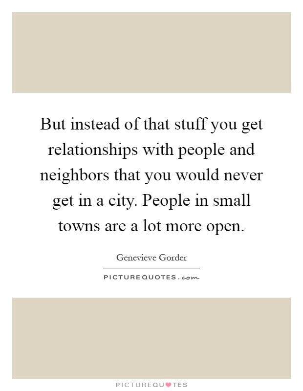 But instead of that stuff you get relationships with people and neighbors that you would never get in a city. People in small towns are a lot more open Picture Quote #1