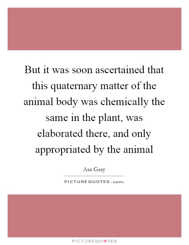 But it was soon ascertained that this quaternary matter of the animal body was chemically the same in the plant, was elaborated there, and only appropriated by the animal Picture Quote #1