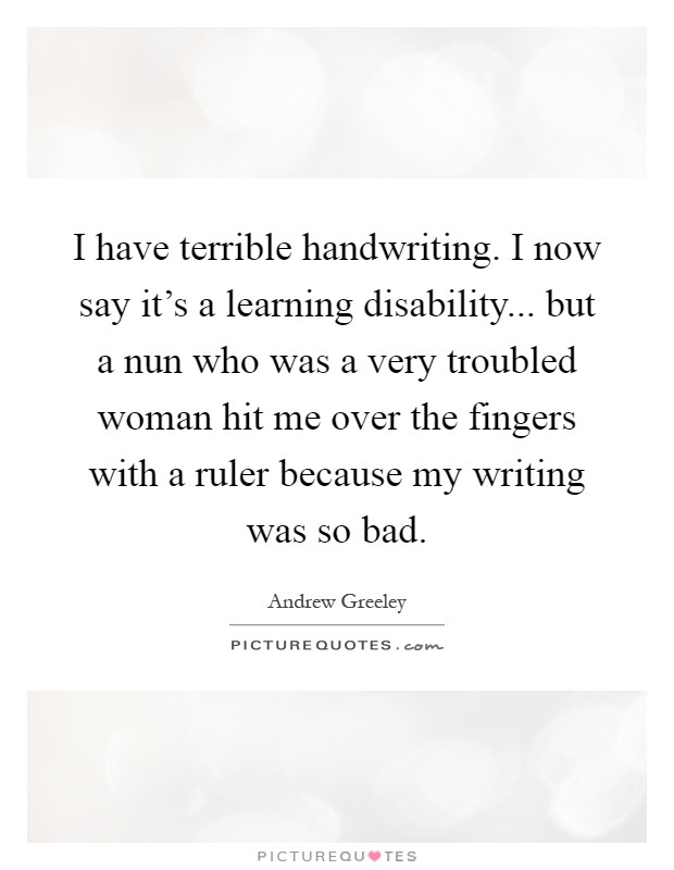 I have terrible handwriting. I now say it's a learning disability... but a nun who was a very troubled woman hit me over the fingers with a ruler because my writing was so bad Picture Quote #1