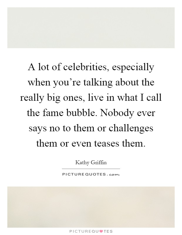 A lot of celebrities, especially when you're talking about the really big ones, live in what I call the fame bubble. Nobody ever says no to them or challenges them or even teases them Picture Quote #1