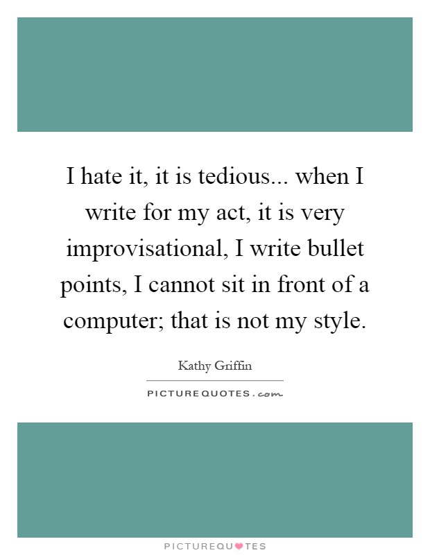 I hate it, it is tedious... when I write for my act, it is very improvisational, I write bullet points, I cannot sit in front of a computer; that is not my style Picture Quote #1