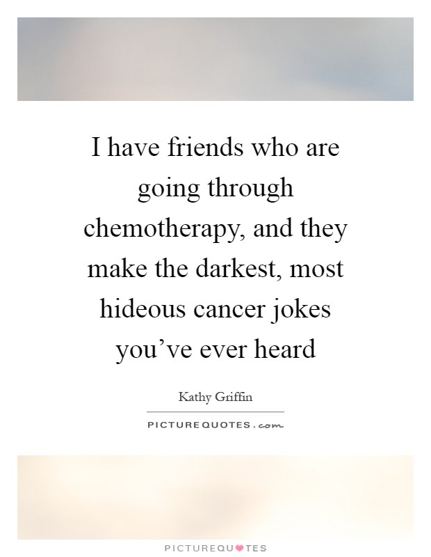 I have friends who are going through chemotherapy, and they make the darkest, most hideous cancer jokes you've ever heard Picture Quote #1