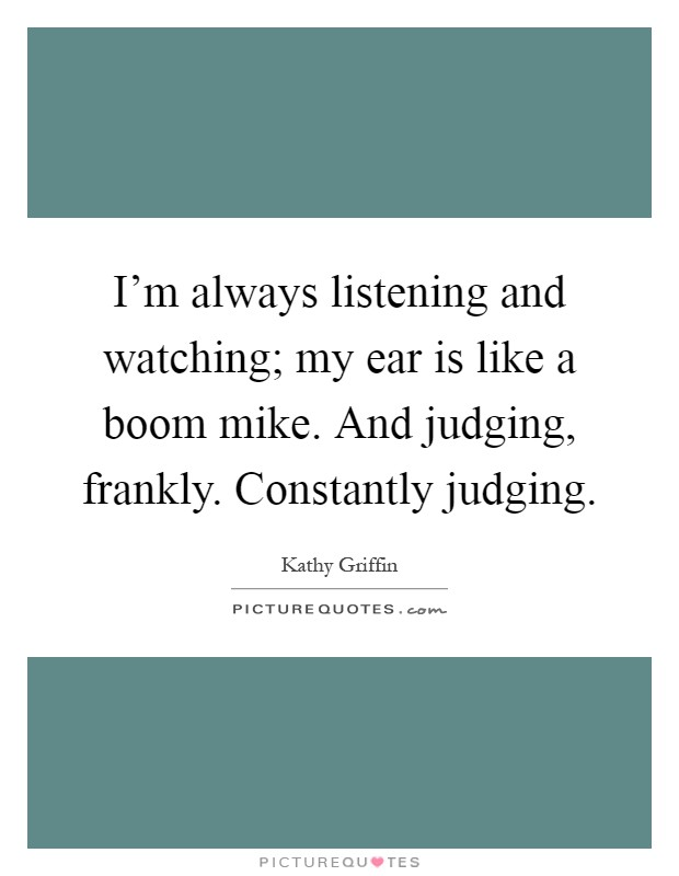 I'm always listening and watching; my ear is like a boom mike. And judging, frankly. Constantly judging Picture Quote #1