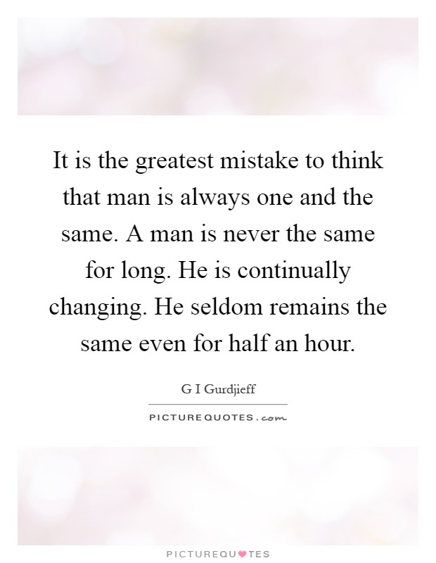 It is the greatest mistake to think that man is always one and the same. A man is never the same for long. He is continually changing. He seldom remains the same even for half an hour Picture Quote #1