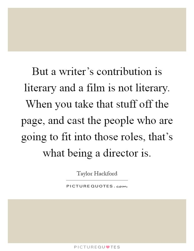 But a writer's contribution is literary and a film is not literary. When you take that stuff off the page, and cast the people who are going to fit into those roles, that's what being a director is Picture Quote #1