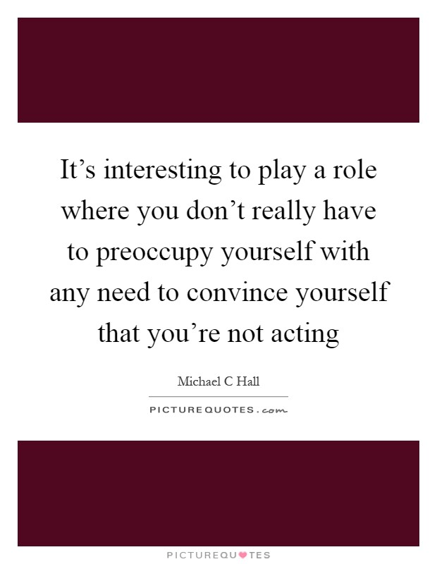 It's interesting to play a role where you don't really have to preoccupy yourself with any need to convince yourself that you're not acting Picture Quote #1