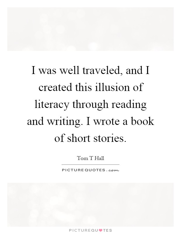 I was well traveled, and I created this illusion of literacy through reading and writing. I wrote a book of short stories Picture Quote #1