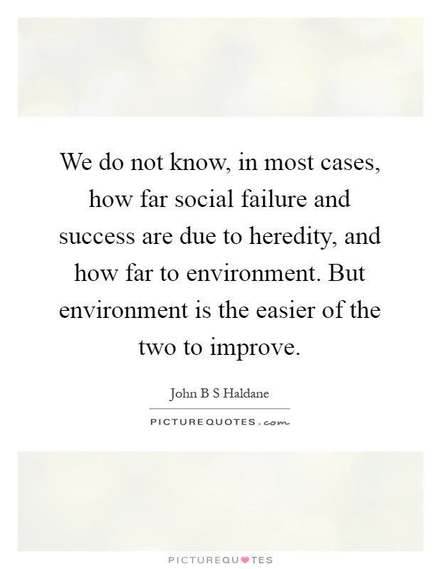 We do not know, in most cases, how far social failure and success are due to heredity, and how far to environment. But environment is the easier of the two to improve Picture Quote #1