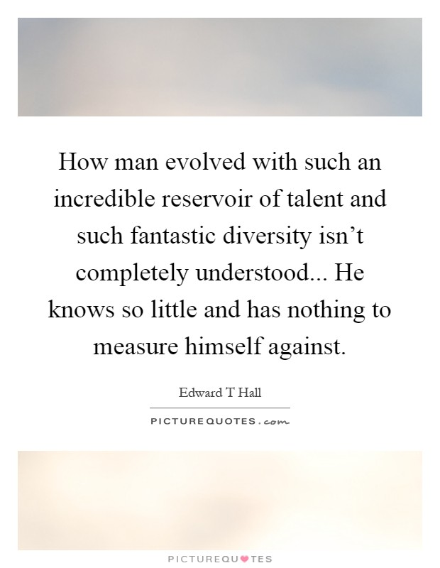 How man evolved with such an incredible reservoir of talent and such fantastic diversity isn't completely understood... He knows so little and has nothing to measure himself against Picture Quote #1