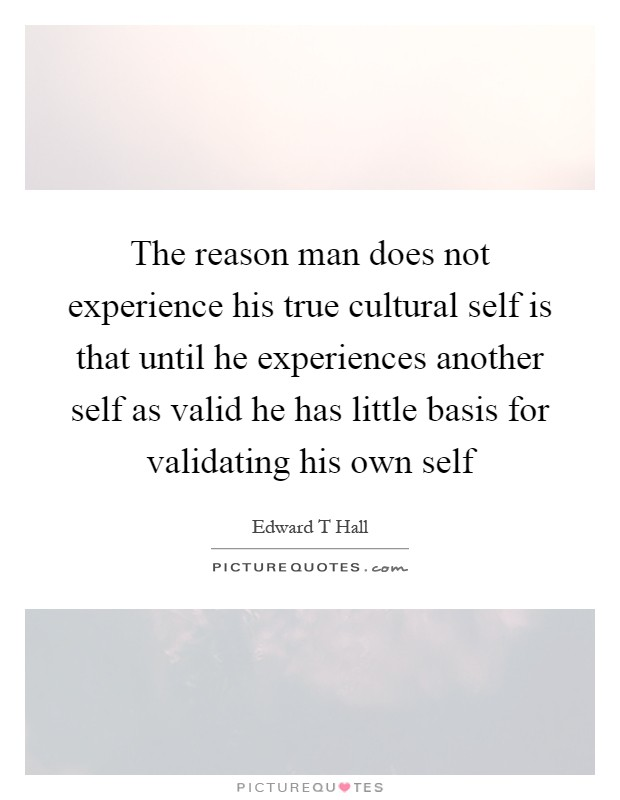 The reason man does not experience his true cultural self is that until he experiences another self as valid he has little basis for validating his own self Picture Quote #1