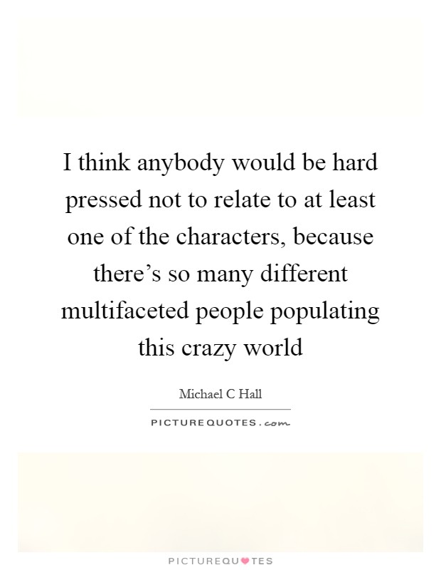 I think anybody would be hard pressed not to relate to at least one of the characters, because there's so many different multifaceted people populating this crazy world Picture Quote #1