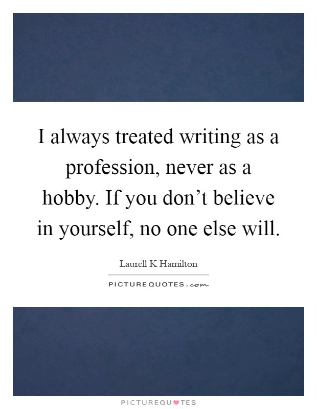 I always treated writing as a profession, never as a hobby. If you don't believe in yourself, no one else will Picture Quote #1