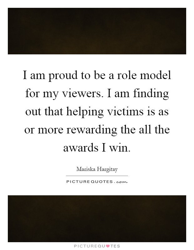 I am proud to be a role model for my viewers. I am finding out that helping victims is as or more rewarding the all the awards I win Picture Quote #1