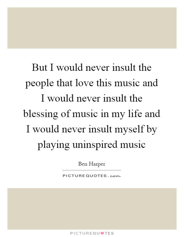 But I would never insult the people that love this music and I would never insult the blessing of music in my life and I would never insult myself by playing uninspired music Picture Quote #1
