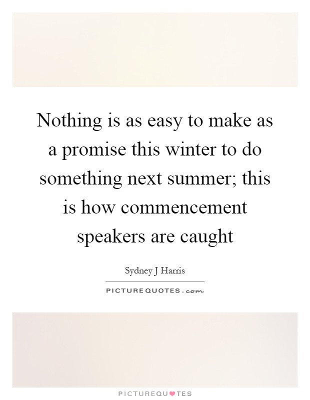 Nothing is as easy to make as a promise this winter to do something next summer; this is how commencement speakers are caught Picture Quote #1