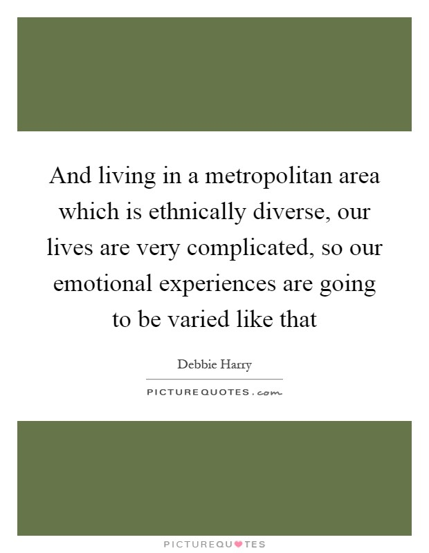 And living in a metropolitan area which is ethnically diverse, our lives are very complicated, so our emotional experiences are going to be varied like that Picture Quote #1