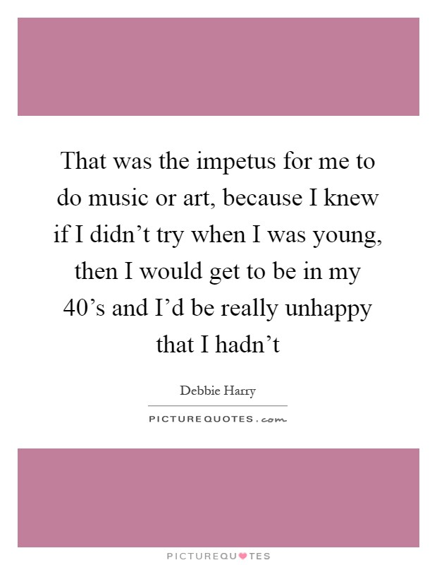 That was the impetus for me to do music or art, because I knew if I didn't try when I was young, then I would get to be in my 40's and I'd be really unhappy that I hadn't Picture Quote #1