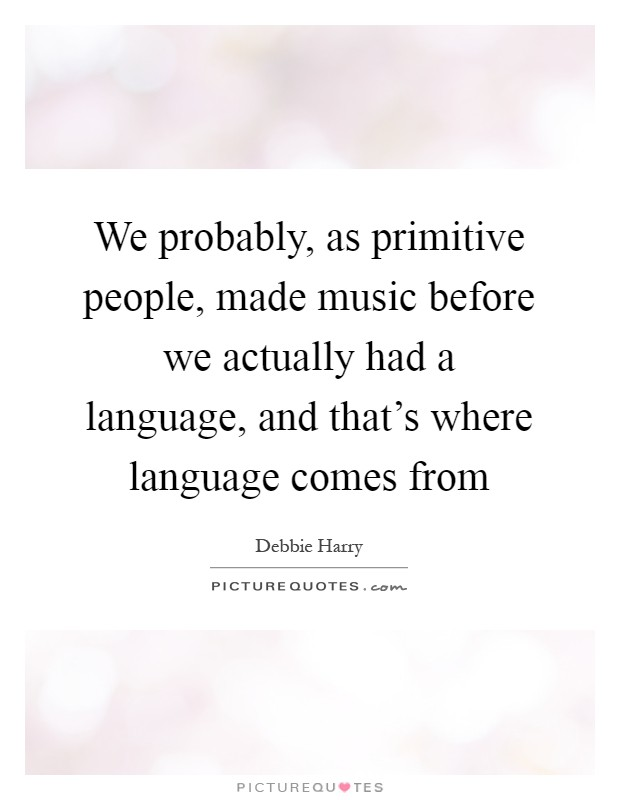 We probably, as primitive people, made music before we actually had a language, and that's where language comes from Picture Quote #1