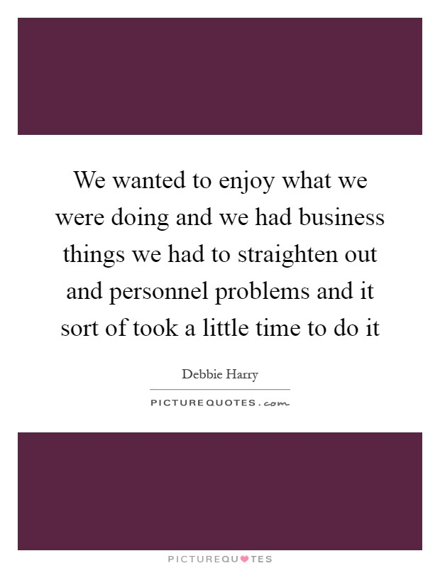 We wanted to enjoy what we were doing and we had business things we had to straighten out and personnel problems and it sort of took a little time to do it Picture Quote #1