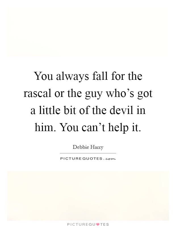 You always fall for the rascal or the guy who's got a little bit of the devil in him. You can't help it Picture Quote #1