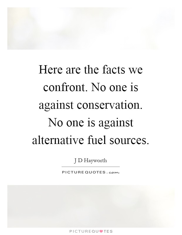 Here are the facts we confront. No one is against conservation. No one is against alternative fuel sources Picture Quote #1