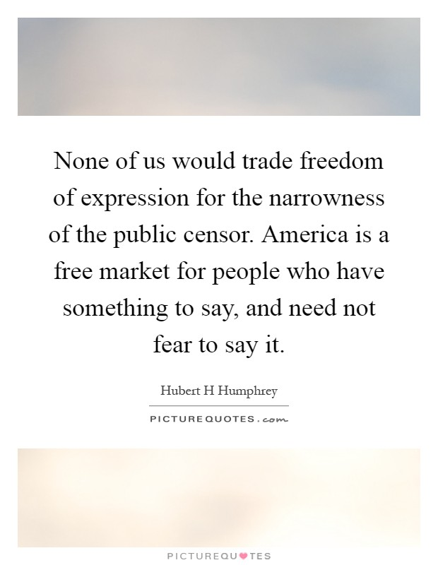 None of us would trade freedom of expression for the narrowness of the public censor. America is a free market for people who have something to say, and need not fear to say it Picture Quote #1