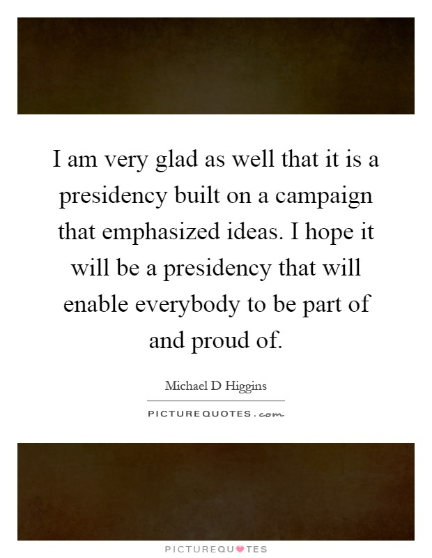 I am very glad as well that it is a presidency built on a campaign that emphasized ideas. I hope it will be a presidency that will enable everybody to be part of and proud of Picture Quote #1