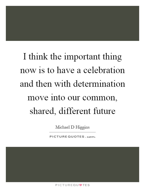 I think the important thing now is to have a celebration and then with determination move into our common, shared, different future Picture Quote #1