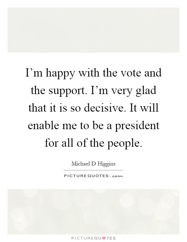 I'm happy with the vote and the support. I'm very glad that it is so decisive. It will enable me to be a president for all of the people Picture Quote #1