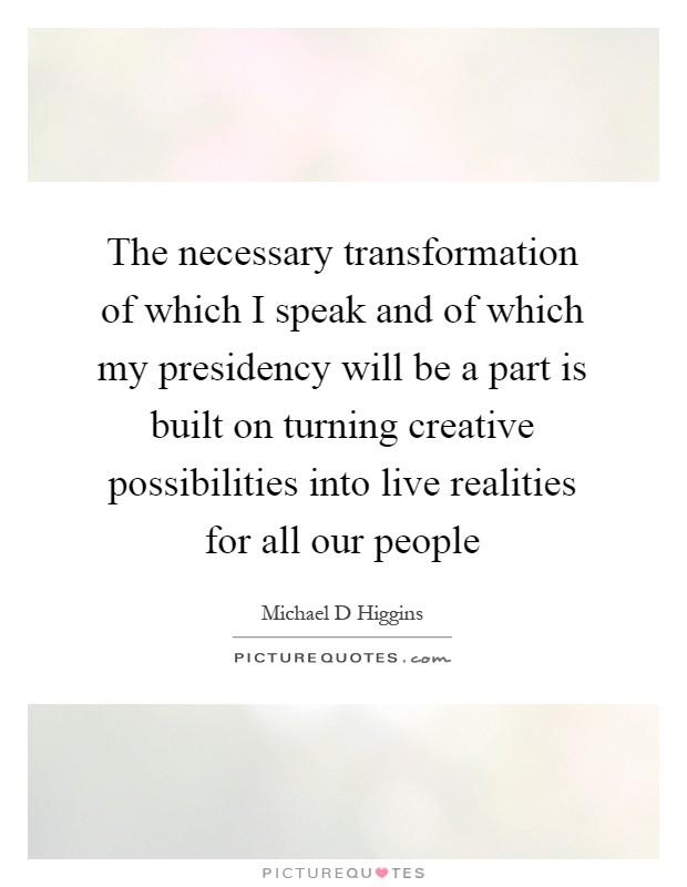The necessary transformation of which I speak and of which my presidency will be a part is built on turning creative possibilities into live realities for all our people Picture Quote #1