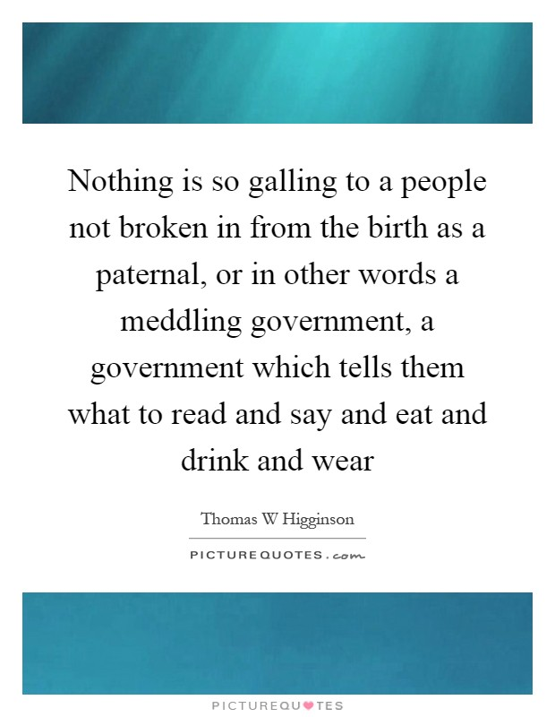 Nothing is so galling to a people not broken in from the birth as a paternal, or in other words a meddling government, a government which tells them what to read and say and eat and drink and wear Picture Quote #1