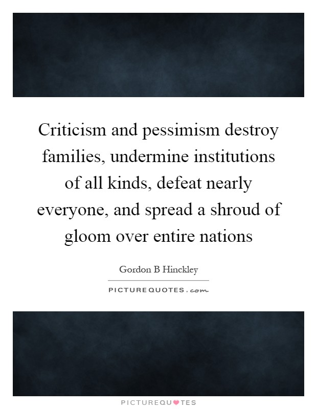Criticism and pessimism destroy families, undermine institutions of all kinds, defeat nearly everyone, and spread a shroud of gloom over entire nations Picture Quote #1