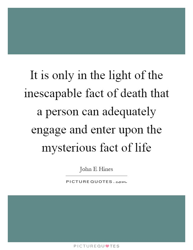 It is only in the light of the inescapable fact of death that a person can adequately engage and enter upon the mysterious fact of life Picture Quote #1