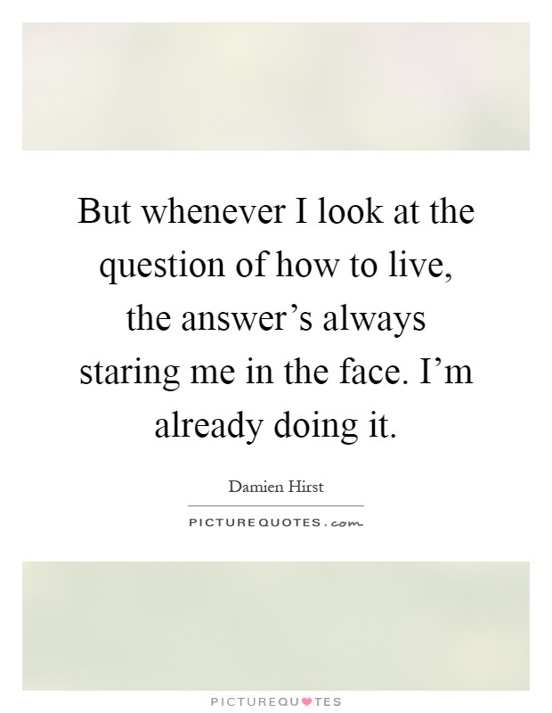 But whenever I look at the question of how to live, the answer's always staring me in the face. I'm already doing it Picture Quote #1
