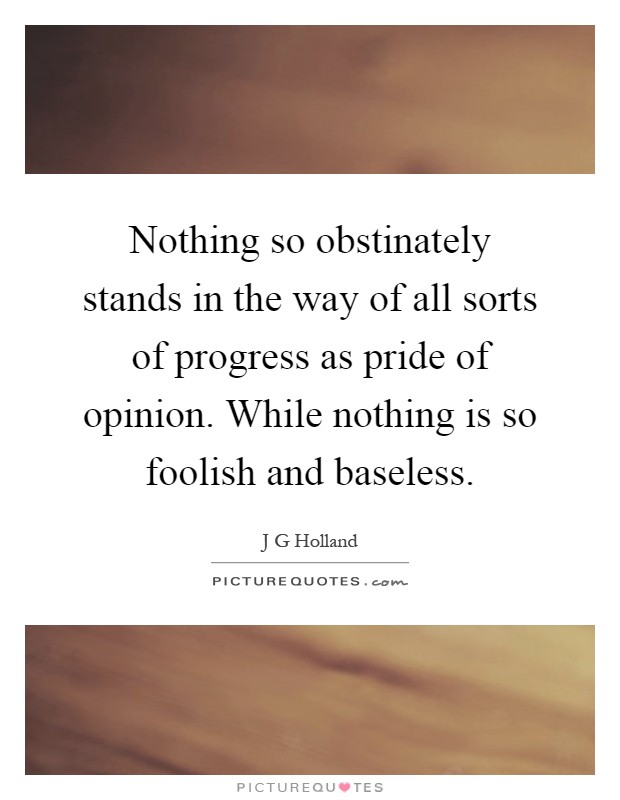 Nothing so obstinately stands in the way of all sorts of progress as pride of opinion. While nothing is so foolish and baseless Picture Quote #1