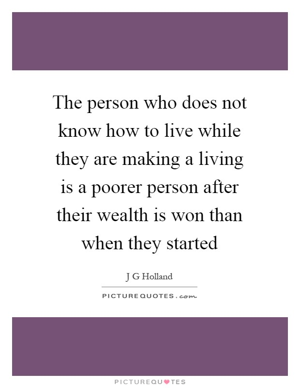 The person who does not know how to live while they are making a living is a poorer person after their wealth is won than when they started Picture Quote #1