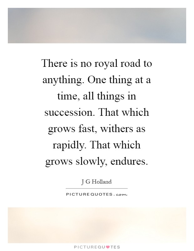 There is no royal road to anything. One thing at a time, all things in succession. That which grows fast, withers as rapidly. That which grows slowly, endures Picture Quote #1