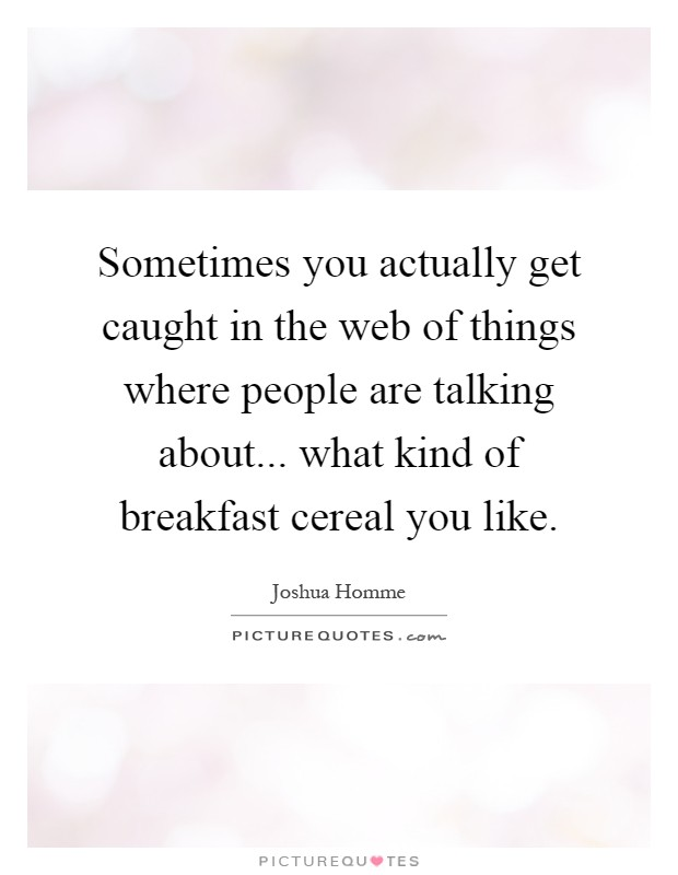 Sometimes you actually get caught in the web of things where people are talking about... what kind of breakfast cereal you like Picture Quote #1