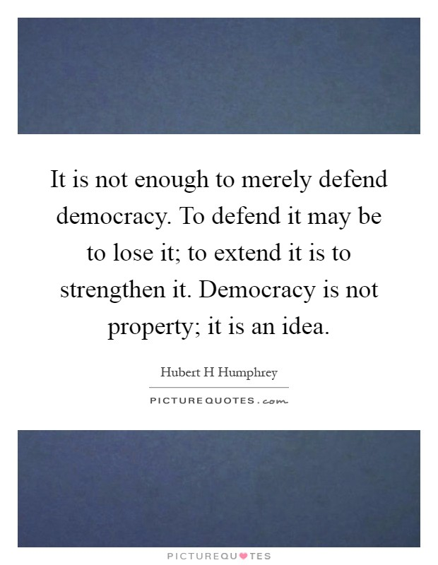 It is not enough to merely defend democracy. To defend it may be to lose it; to extend it is to strengthen it. Democracy is not property; it is an idea Picture Quote #1