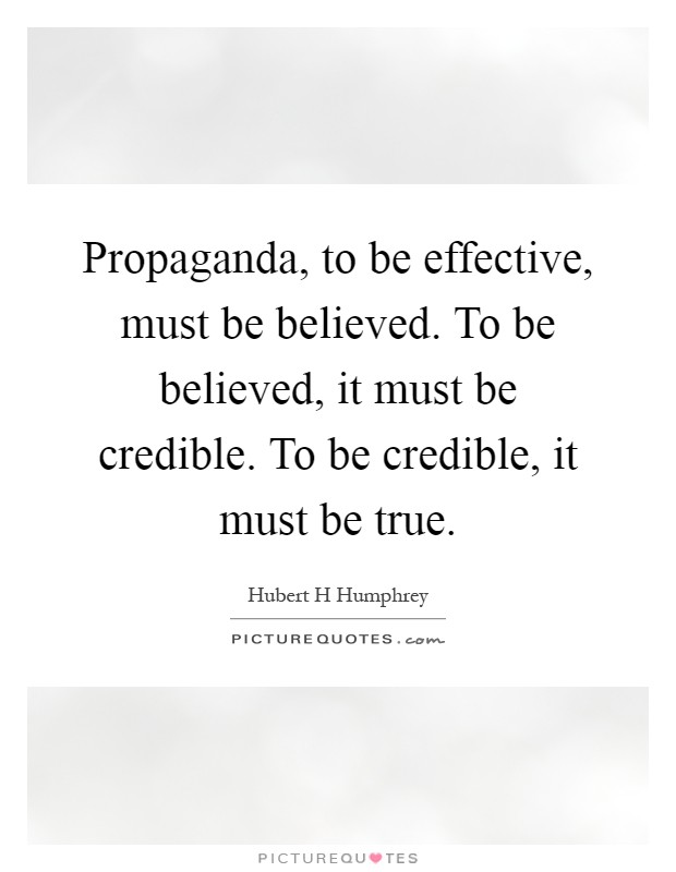 Propaganda, to be effective, must be believed. To be believed, it must be credible. To be credible, it must be true Picture Quote #1