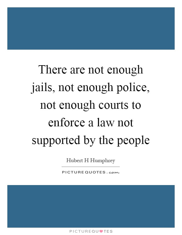 There are not enough jails, not enough police, not enough courts to enforce a law not supported by the people Picture Quote #1