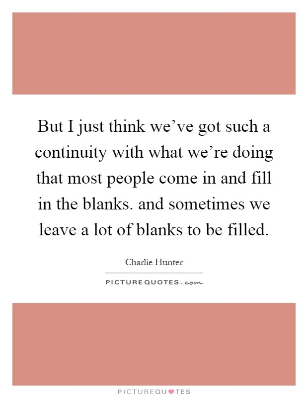 But I just think we've got such a continuity with what we're doing that most people come in and fill in the blanks. and sometimes we leave a lot of blanks to be filled Picture Quote #1