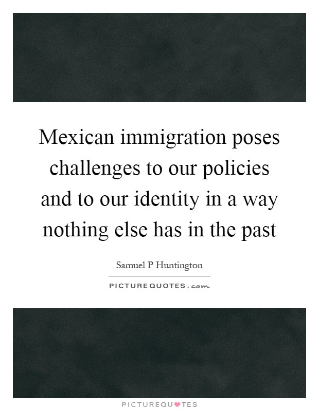 Mexican immigration poses challenges to our policies and to our identity in a way nothing else has in the past Picture Quote #1