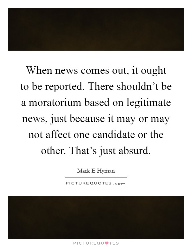 When news comes out, it ought to be reported. There shouldn't be a moratorium based on legitimate news, just because it may or may not affect one candidate or the other. That's just absurd Picture Quote #1