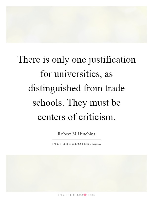 There is only one justification for universities, as distinguished from trade schools. They must be centers of criticism Picture Quote #1