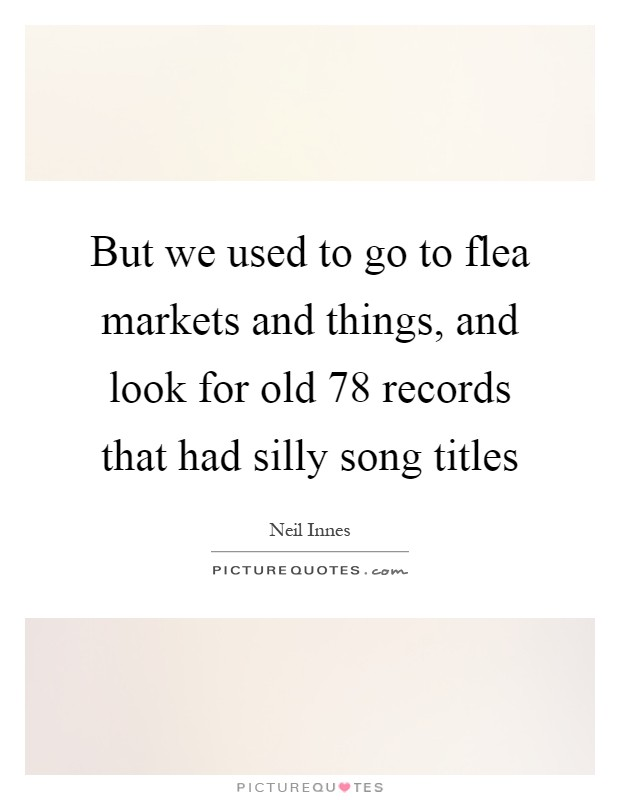 But we used to go to flea markets and things, and look for old 78 records that had silly song titles Picture Quote #1