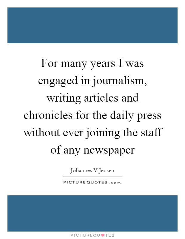 For many years I was engaged in journalism, writing articles and chronicles for the daily press without ever joining the staff of any newspaper Picture Quote #1